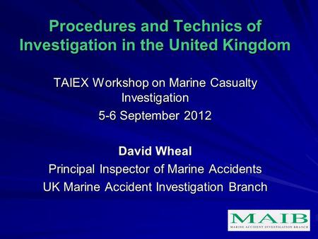 Procedures and Technics of Investigation in the United Kingdom TAIEX Workshop on Marine Casualty Investigation 5-6 September 2012 David Wheal Principal.