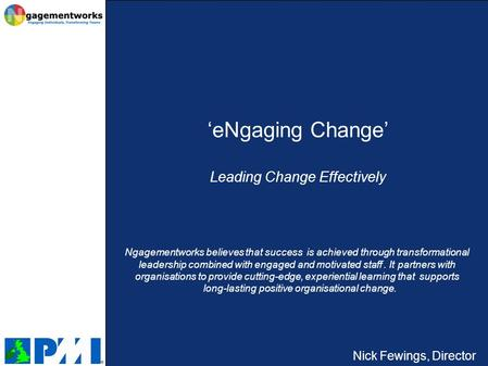 Nick Fewings, Director 'eNgaging Change' Leading Change Effectively Ngagementworks believes that success is achieved through transformational leadership.