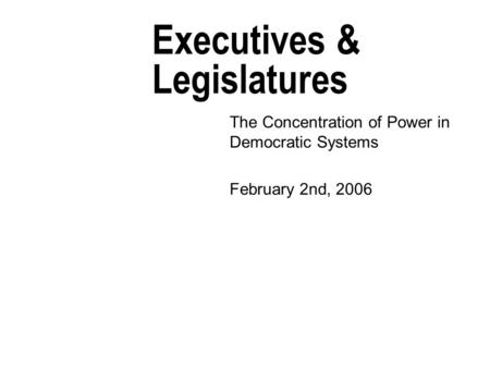 Executives & Legislatures The Concentration of Power in Democratic Systems February 2nd, 2006.