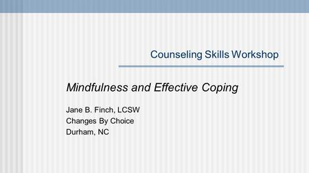Counseling Skills Workshop Mindfulness and Effective Coping Jane B. Finch, LCSW Changes By Choice Durham, NC.