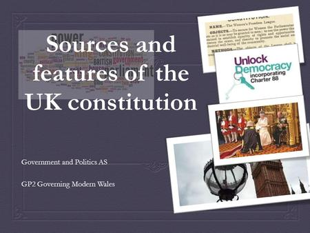 Sources and features of the UK constitution Government and Politics AS GP2 Governing Modern Wales.