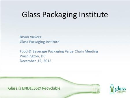 Glass Packaging Institute Bryan Vickers Glass Packaging Institute Food & Beverage Packaging Value Chain Meeting Washington, DC December 12, 2013 Glass.