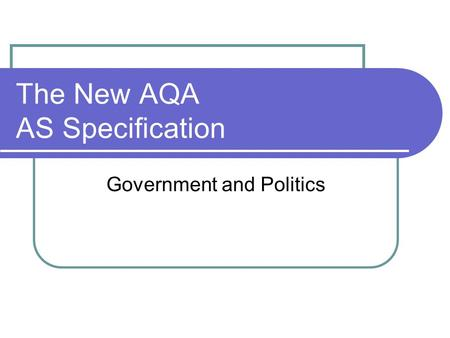 The New AQA AS Specification Government and Politics.