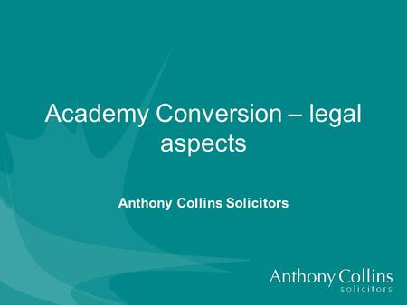 Academy Conversion – legal aspects Anthony Collins Solicitors.
