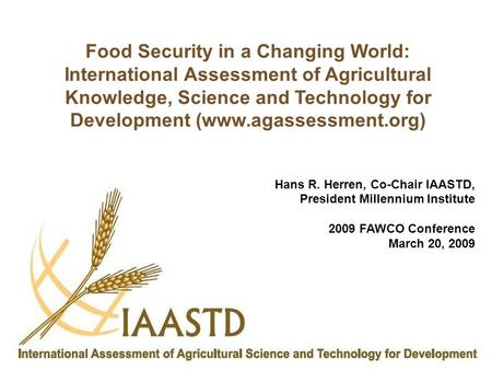 Hans R. Herren, Co-Chair IAASTD, President Millennium Institute 2009 FAWCO Conference March 20, 2009 Food Security in a Changing World: International Assessment.