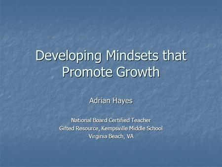 Developing Mindsets that Promote Growth Adrian Hayes National Board Certified Teacher Gifted Resource, Kempsville Middle School Virginia Beach, VA.