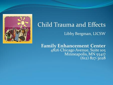 Child Trauma and Effects Libby Bergman, LICSW Family Enhancement Center 4826 Chicago Avenue, Suite 105 Minneapolis, MN 55417 (612) 827-3028.