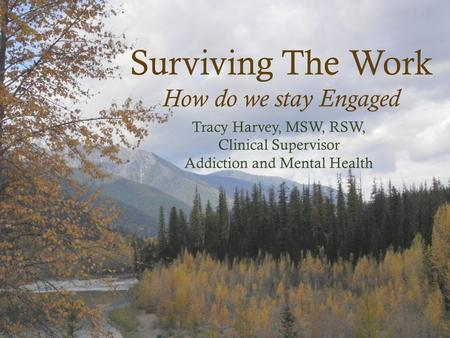 Surviving The Work How do we stay Engaged Tracy Harvey, MSW, RSW, Clinical Supervisor Addiction and Mental Health.
