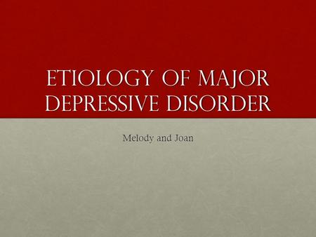 Etiology of major depressive disorder Melody and Joan.