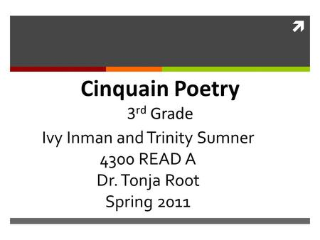  Ivy Inman and Trinity Sumner 4300 READ A Dr. Tonja Root Spring 2011 Cinquain Poetry 3 rd Grade.