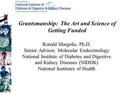 Grantsmanship: The Art and Science of Getting Funded Ronald Margolis, Ph.D. Senior Advisor, Molecular Endocrinology National Institute of Diabetes and.