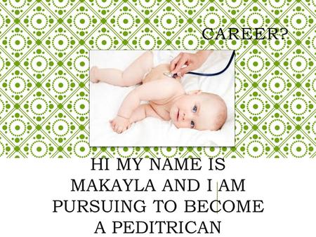 CAREER? HI MY NAME IS MAKAYLA AND I AM PURSUING TO BECOME A PEDITRICAN.
