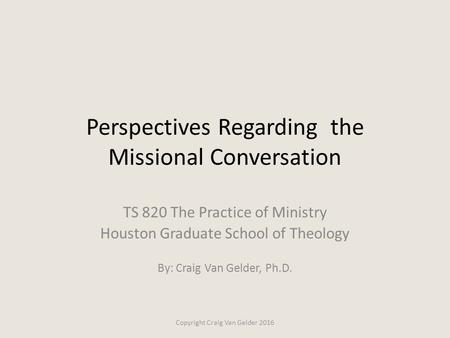 Perspectives Regarding the Missional Conversation TS 820 The Practice of Ministry Houston Graduate School of Theology By: Craig Van Gelder, Ph.D. Copyright.