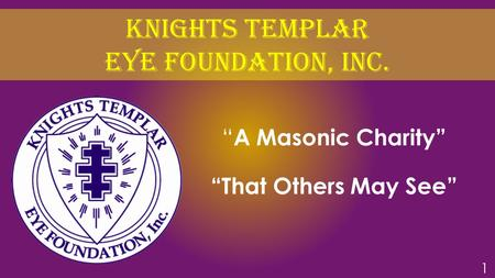 "Knights TEMPLAR EYE FOUNDATION, Inc. "" A Masonic Charity"" ""That Others May See"" 1."