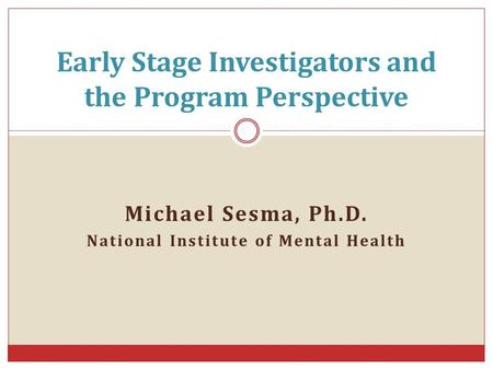 Michael Sesma, Ph.D. National Institute of Mental Health Early Stage Investigators and the Program Perspective.