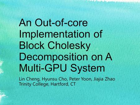 An Out-of-core Implementation of Block Cholesky Decomposition on A Multi-GPU System Lin Cheng, Hyunsu Cho, Peter Yoon, Jiajia Zhao Trinity College, Hartford,