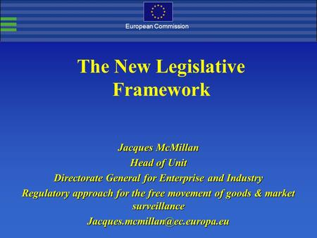 European Commission The New Legislative Framework Jacques McMillan Head of Unit Directorate General for Enterprise and Industry Regulatory approach for.