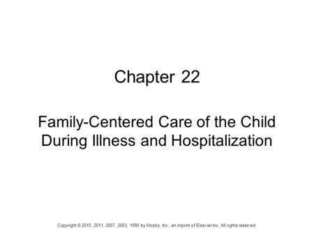 Chapter 22 Family-Centered Care of the Child During Illness and Hospitalization Copyright © 2015, 2011, 2007, 2003, 1999 by Mosby, Inc., an imprint of.