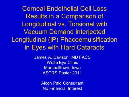 Corneal Endothelial Cell Loss Results in a Comparison of Longitudinal vs. Torsional with Vacuum Demand Interjected Longitudinal (IP) Phacoemulsification.