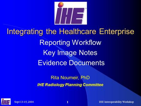 Sept 13-15, 2004IHE Interoperability Workshop 1 Integrating the Healthcare Enterprise Reporting Workflow Key Image Notes Evidence Documents Rita Noumeir,
