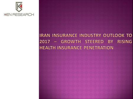  Executive Summary  The report titled 'Iran Insurance Industry Outlook to 2017 – Growth Steered by Rising Health Insurance Penetration' provides a comprehensive.