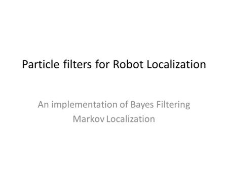 Particle filters for Robot Localization An implementation of Bayes Filtering Markov Localization.