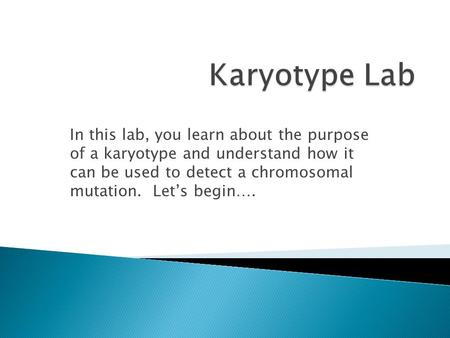 In this lab, you learn about the purpose of a karyotype and understand how it can be used to detect a chromosomal mutation. Let's begin….