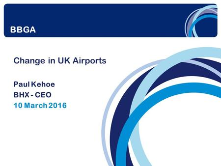 Change in UK Airports Paul Kehoe BHX - CEO 10 March 2016 BBGA.