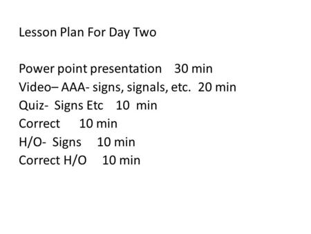 Lesson Plan For Day Two Power point presentation 30 min Video– AAA- signs, signals, etc. 20 min Quiz- Signs Etc 10 min Correct 10 min H/O- Signs 10 min.