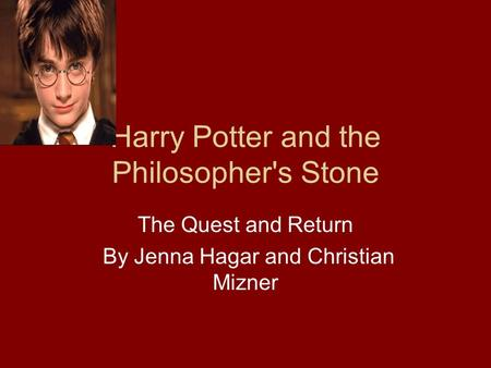Harry Potter and the Philosopher's Stone The Quest and Return By Jenna Hagar and Christian Mizner.