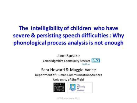 The intelligibility of children who have severe & persisting speech difficulties : Why phonological process analysis is not enough Jane Speake Sara Howard.