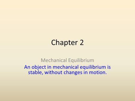 Chapter 2 Mechanical Equilibrium An object in mechanical equilibrium is stable, without changes in motion.