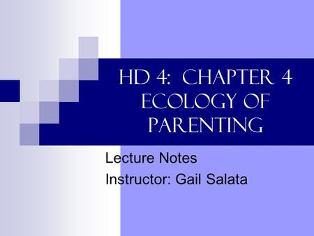 HD 4: Chapter 4 Ecology of Parenting Lecture Notes Instructor: Gail Salata.