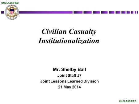 Civilian Casualty Institutionalization Mr. Shelby Ball Joint Staff J7 Joint Lessons Learned Division 21 May 2014 UNCLASSIFIED.