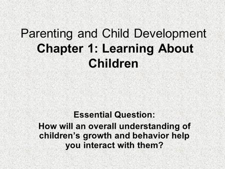 Parenting and Child Development Chapter 1: Learning About Children Essential Question: How will an overall understanding of children's growth and behavior.