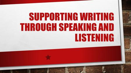 SUPPORTING WRITING THROUGH SPEAKING AND LISTENING.
