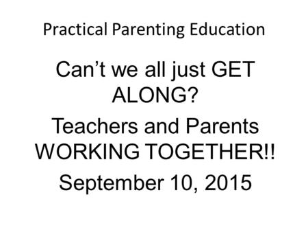 Practical Parenting Education Can't we all just GET ALONG? Teachers and Parents WORKING TOGETHER!! September 10, 2015.