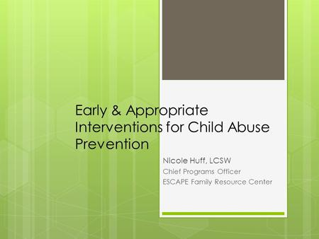 Early & Appropriate Interventions for Child Abuse Prevention Nicole Huff, LCSW Chief Programs Officer ESCAPE Family Resource Center.