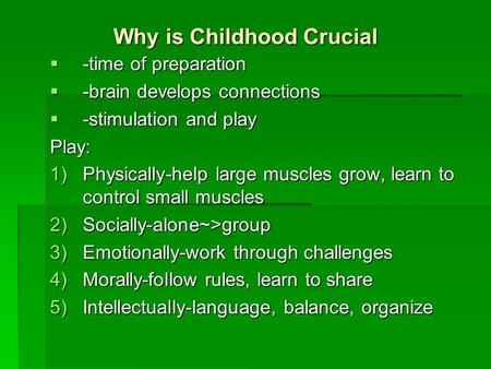 Why is Childhood Crucial  -time of preparation  -brain develops connections  -stimulation and play Play: 1)Physically-help large muscles grow, learn.