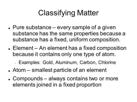 Classifying Matter Pure substance – every sample of a given substance has the same properties because a substance has a fixed, uniform composition. Element.