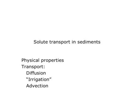 "Solute transport in sediments Physical properties Transport: Diffusion ""Irrigation"" Advection."