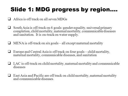 Slide 1: MDG progress by region….  Africa is off track on all seven MDGs  South Asia is off-track on 6 goals: gender equality, universal primary completion,