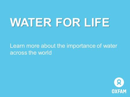 WATER FOR LIFE WATER FOR LIFE Learn more about the importance of water across the world.