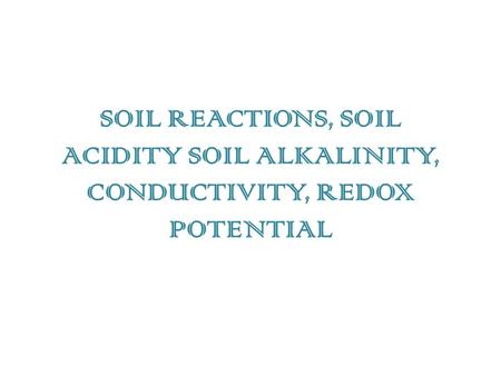 SOIL REACTIONS, SOIL ACIDITY SOIL ALKALINITY, CONDUCTIVITY, REDOX POTENTIAL.