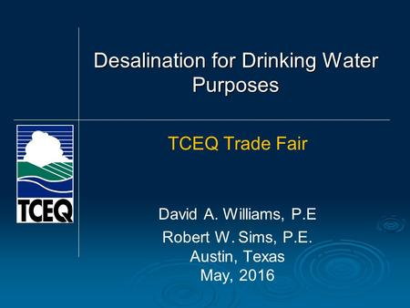 Desalination for Drinking Water Purposes TCEQ Trade Fair David A. Williams, P.E Robert W. Sims, P.E. Austin, Texas May, 2016.
