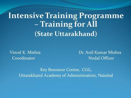 Intensive Training Programme – Training for All (State Uttarakhand) Vinod K. Mishra Dr. Anil Kumar Mishra Coordinator Nodal Officer Key Resource Center,