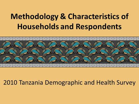 2010 Tanzania Demographic and Health Survey Methodology & Characteristics of Households and Respondents.