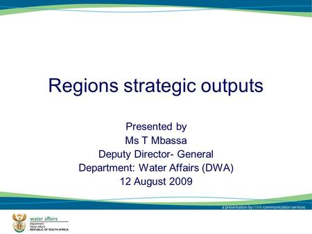1 Regions strategic outputs Presented by Ms T Mbassa Deputy Director- General Department: Water Affairs (DWA) 12 August 2009.