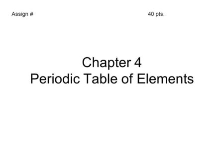 Chapter 4 Periodic Table of Elements Assign #40 pts.