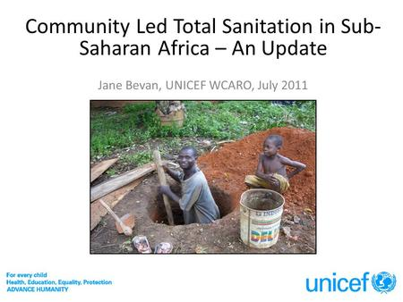 Community Led Total Sanitation in Sub- Saharan Africa – An Update Jane Bevan, UNICEF WCARO, July 2011.